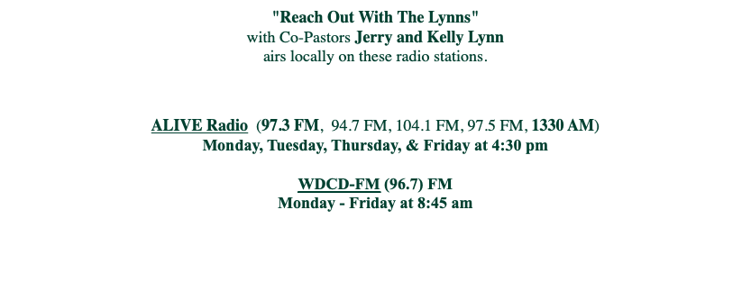 """Reach Out With The Lynns"" with Co-Pastors Jerry and Kelly Lynn airs locally on these radio stations. ALIVE Radio (97.3 FM, 94.7 FM, 104.1 FM, 97.5 FM, 1330 AM) Monday, Tuesday, Thursday, & Friday at 4:30 pm WDCD-FM (96.7) FM Monday - Friday at 8:45 am"
