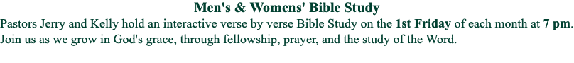 Men's & Womens' Bible Study Pastors Jerry and Kelly hold an interactive verse by verse Bible Study on the 1st Friday of each month at 7 pm. Join us as we grow in God's grace, through fellowship, prayer, and the study of the Word.